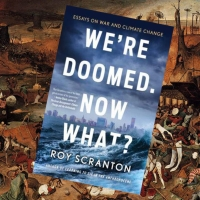 "The Courage to be Afraid - a review of Roy Scranton's ""We're Doomed. Now What?"""